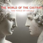 The World Of The Castrati - The Voice Of Angels (Monteverdi, Handel, Caldara, Vivaldi, Mozart, Hasse, Gluck, J. Ch. Bach, Rossini)